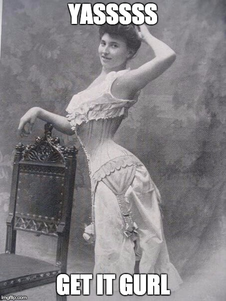 "Victorian in a corset, looking sassy. It reads, ""YASSSSS! GET IT GURL"""